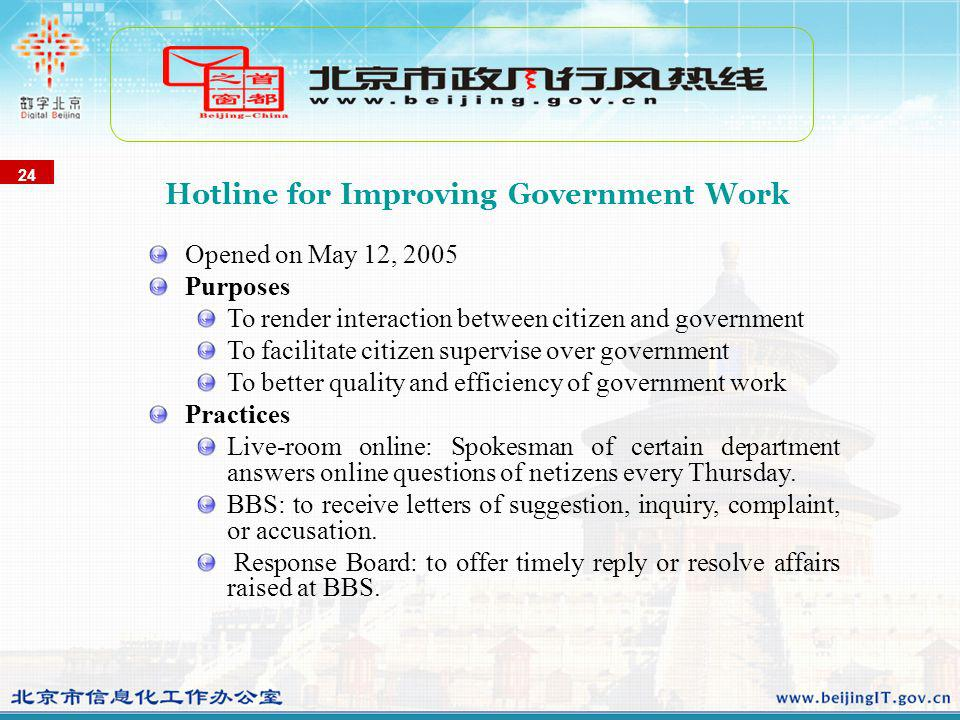 Opened on May 12, 2005 Purposes To render interaction between citizen and government To facilitate citizen supervise over government To better quality and efficiency of government work Practices Live-room online: Spokesman of certain department answers online questions of netizens every Thursday.
