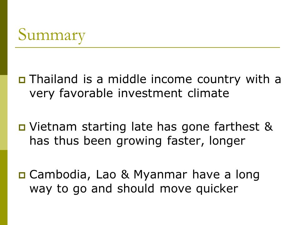 Summary Thailand is a middle income country with a very favorable investment climate Vietnam starting late has gone farthest & has thus been growing f
