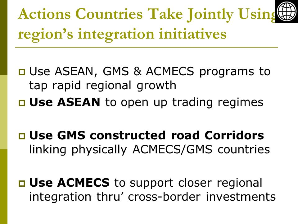 Actions Countries Take Jointly Using regions integration initiatives Use ASEAN, GMS & ACMECS programs to tap rapid regional growth Use ASEAN to open u