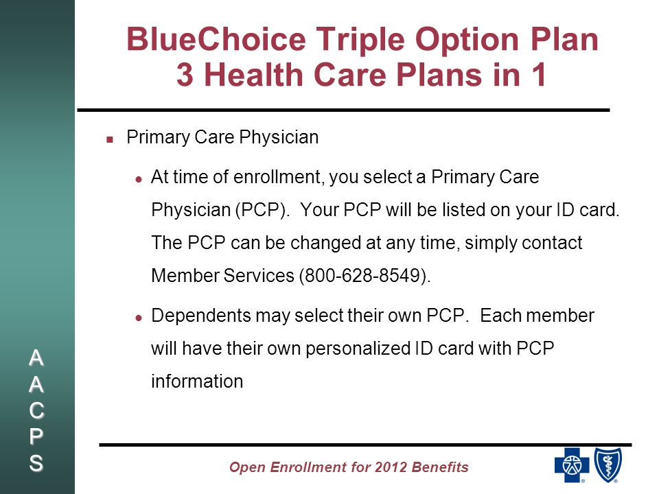 AACPSAACPSAACPSAACPS Open Enrollment for 2012 Benefits BlueChoice Triple Option Plan 3 Health Care Plans in 1 Level 1 (BlueChoice HMO) Access to care through your Primary Care Physician or Specialist with referral You pay a $10 PCP or Specialist co-pay No Deductible No coinsurance No need to file claim forms Independent Lab - Lab Corp