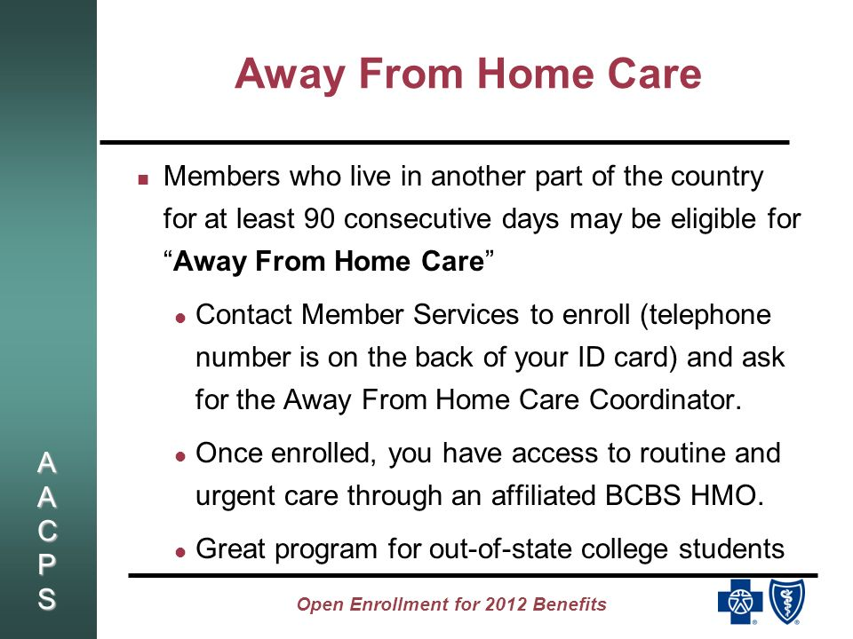AACPSAACPSAACPSAACPS Open Enrollment for 2012 Benefits Away From Home Care Members who live in another part of the country for at least 90 consecutive days may be eligible forAway From Home Care Contact Member Services to enroll (telephone number is on the back of your ID card) and ask for the Away From Home Care Coordinator.