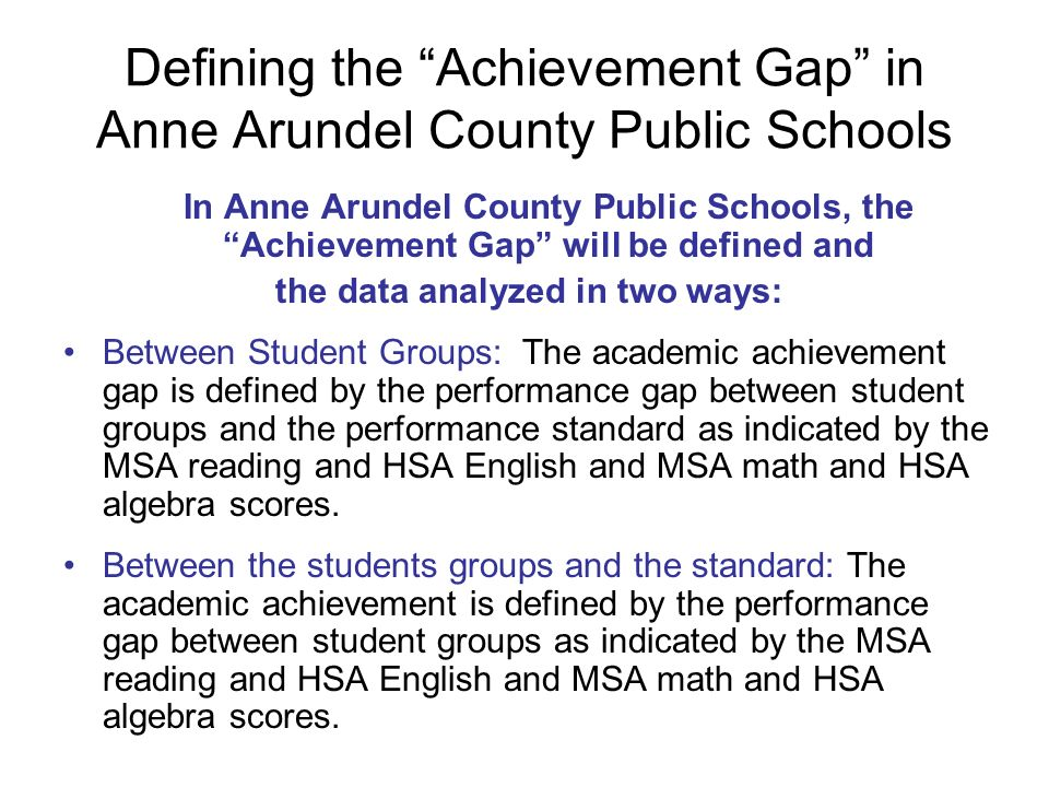 Defining the Achievement Gap in Anne Arundel County Public Schools In Anne Arundel County Public Schools, the Achievement Gap will be defined and the data analyzed in two ways: Between Student Groups: The academic achievement gap is defined by the performance gap between student groups and the performance standard as indicated by the MSA reading and HSA English and MSA math and HSA algebra scores.