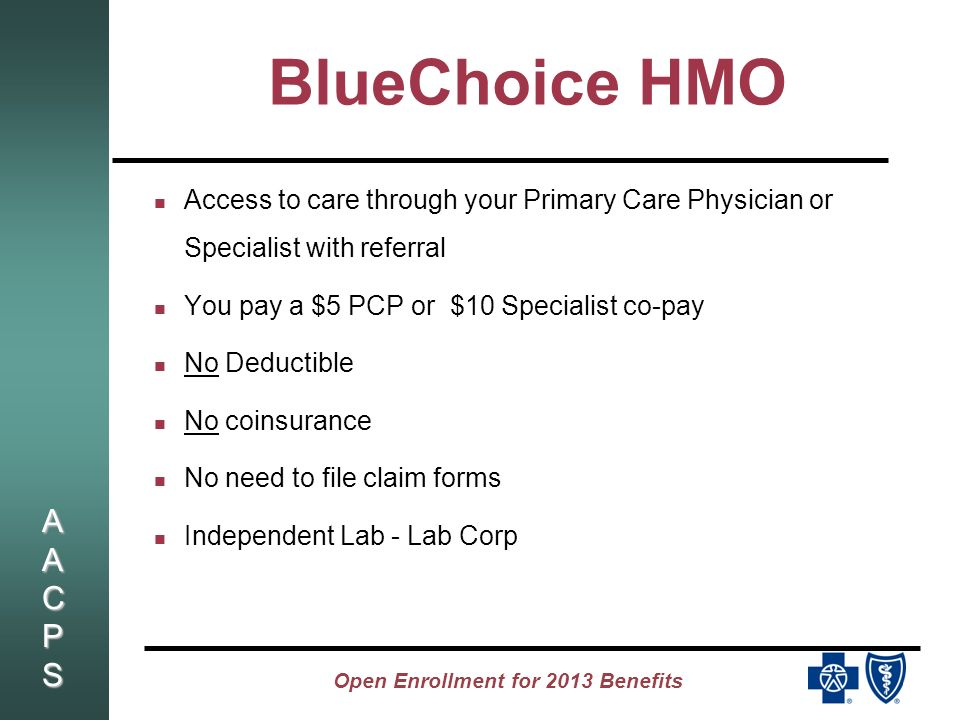 AACPSAACPSAACPSAACPS Open Enrollment for 2013 Benefits BlueChoice HMO Access to care through your Primary Care Physician or Specialist with referral You pay a $5 PCP or $10 Specialist co-pay No Deductible No coinsurance No need to file claim forms Independent Lab - Lab Corp