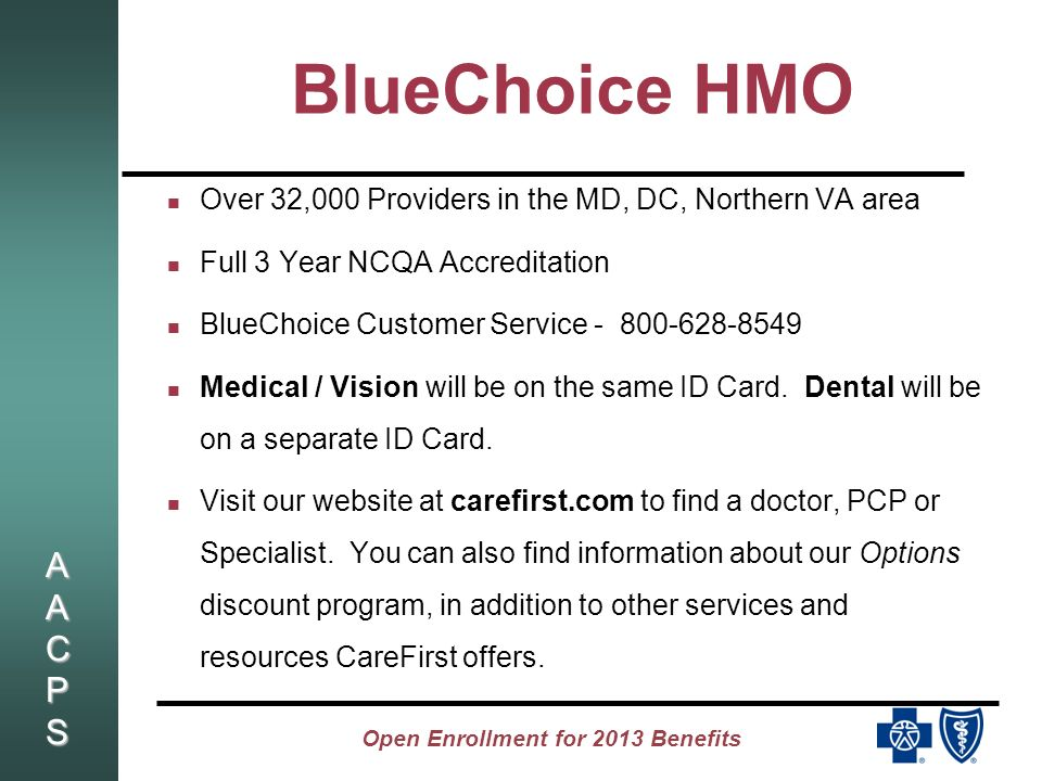 AACPSAACPSAACPSAACPS Open Enrollment for 2013 Benefits BlueChoice HMO Over 32,000 Providers in the MD, DC, Northern VA area Full 3 Year NCQA Accreditation BlueChoice Customer Service - 800-628-8549 Medical / Vision will be on the same ID Card.