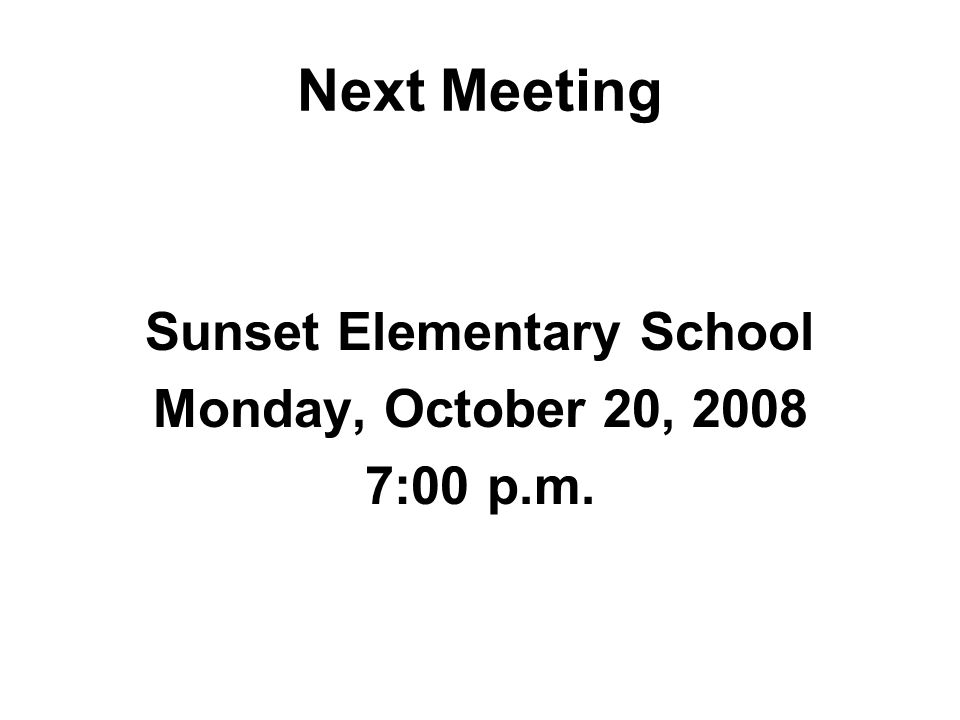 Next Meeting Sunset Elementary School Monday, October 20, :00 p.m.