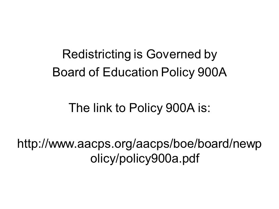 Redistricting is Governed by Board of Education Policy 900A The link to Policy 900A is: http://www.aacps.org/aacps/boe/board/newp olicy/policy900a.pdf