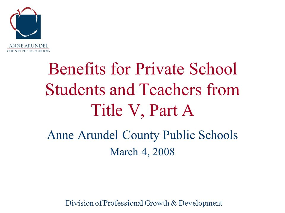 Division of Professional Growth & Development Benefits for Private School Students and Teachers from Title V, Part A Anne Arundel County Public Schools March 4, 2008