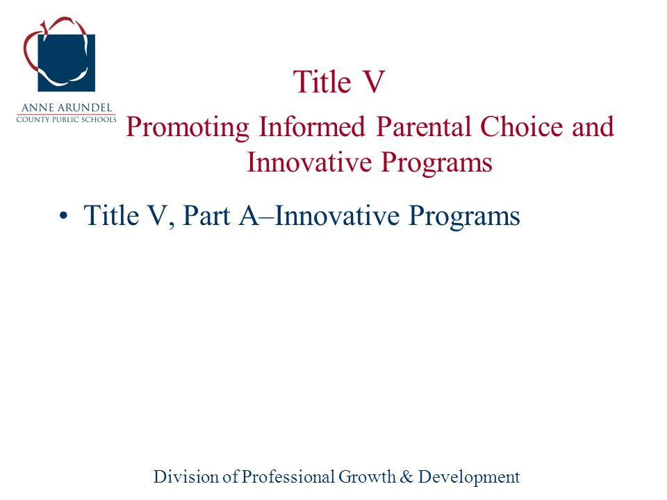 Division of Professional Growth & Development Title V, Part A–Innovative Programs Provides funds for education improvement programs, instructional and media materials, library materials, professional development, and other activities.