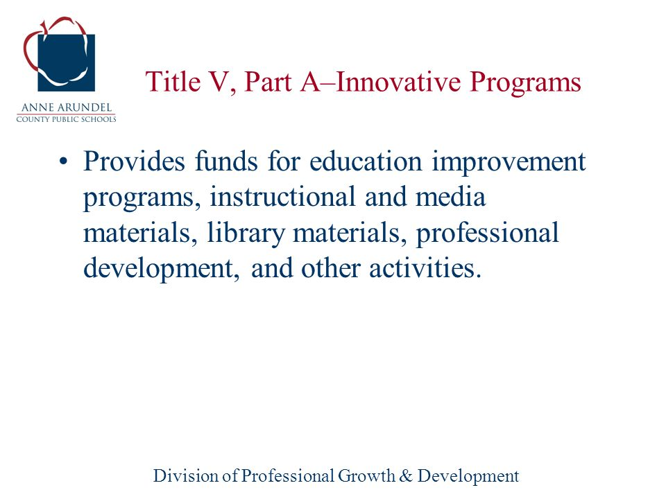 Division of Professional Growth & Development Title V, Part A–Innovative Programs Innovative Programs support education reform and innovative school improvement programs to improve school, student and teacher performance.