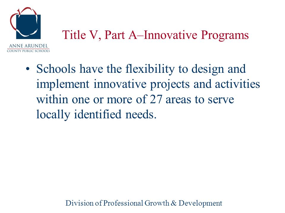 Division of Professional Growth & Development Title V, Part A–Innovative Programs tied to promoting challenging academic achievement standards; used to improve student academic achievement; and part of an overall education reform strategy [section 5131].