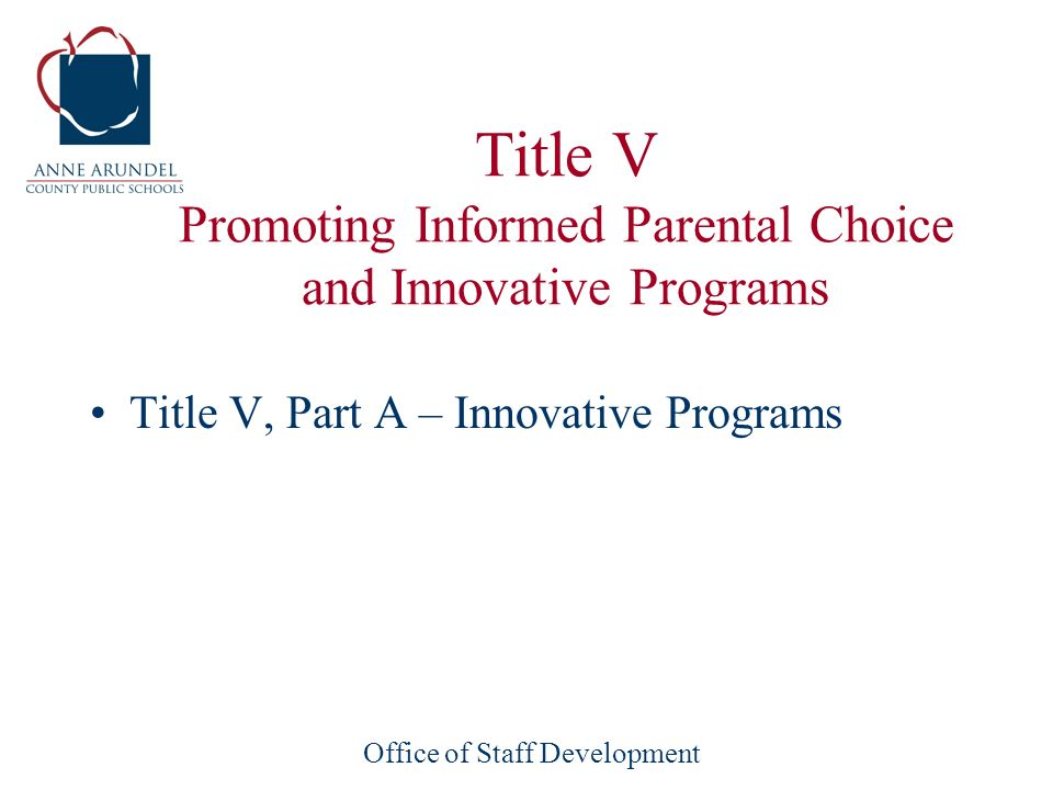 Office of Staff Development Title V Promoting Informed Parental Choice and Innovative Programs Title V, Part A – Innovative Programs