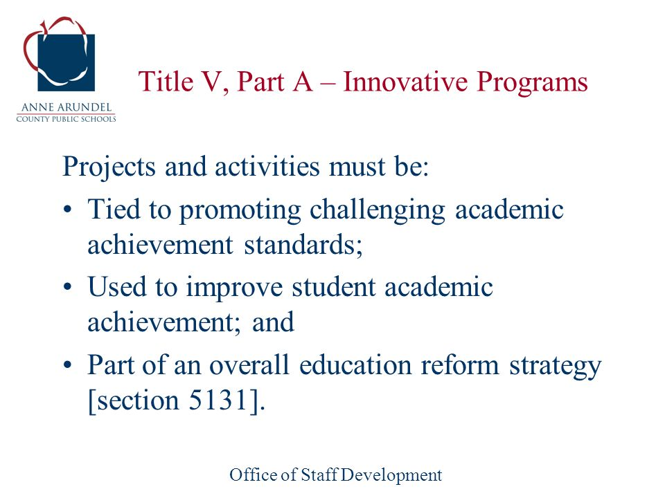 Office of Staff Development Title V, Part A – Innovative Programs Projects and activities must be: Tied to promoting challenging academic achievement standards; Used to improve student academic achievement; and Part of an overall education reform strategy [section 5131].