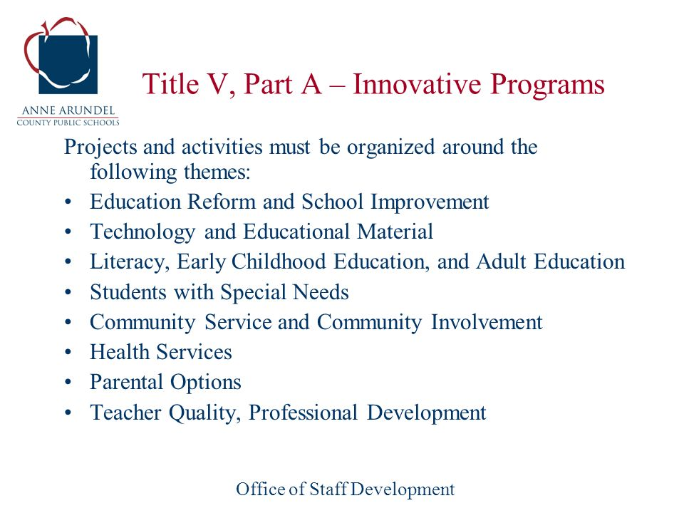 Office of Staff Development Title V, Part A – Innovative Programs Projects and activities must be organized around the following themes: Education Reform and School Improvement Technology and Educational Material Literacy, Early Childhood Education, and Adult Education Students with Special Needs Community Service and Community Involvement Health Services Parental Options Teacher Quality, Professional Development
