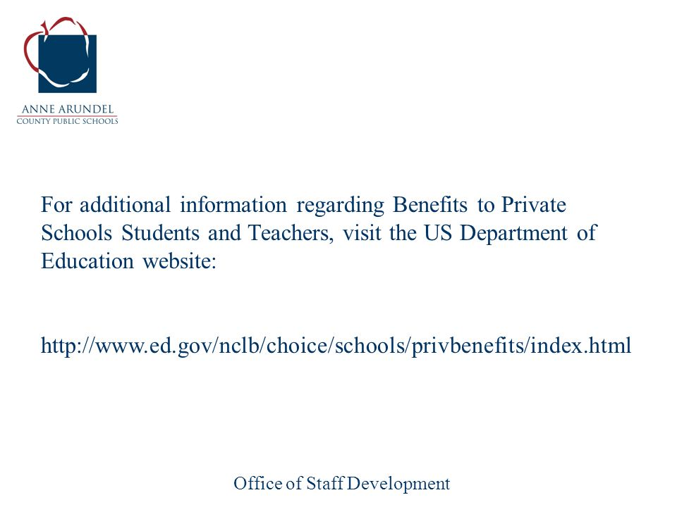 Office of Staff Development For additional information regarding Benefits to Private Schools Students and Teachers, visit the US Department of Education website: http://www.ed.gov/nclb/choice/schools/privbenefits/index.html