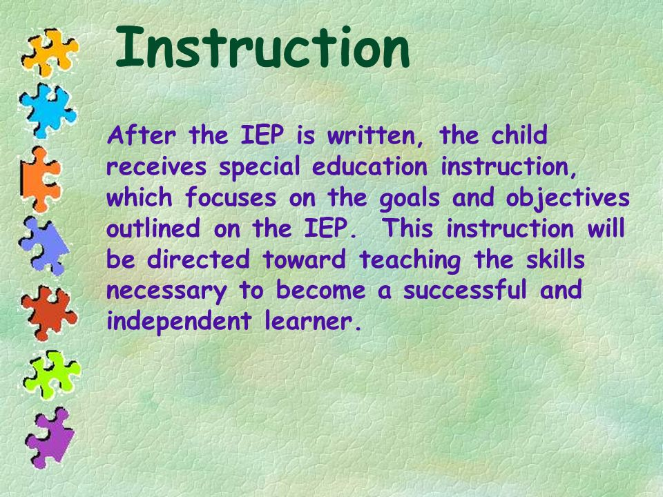 Instruction After the IEP is written, the child receives special education instruction, which focuses on the goals and objectives outlined on the IEP.