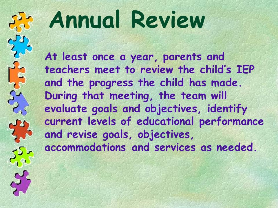 Annual Review At least once a year, parents and teachers meet to review the childs IEP and the progress the child has made. During that meeting, the t
