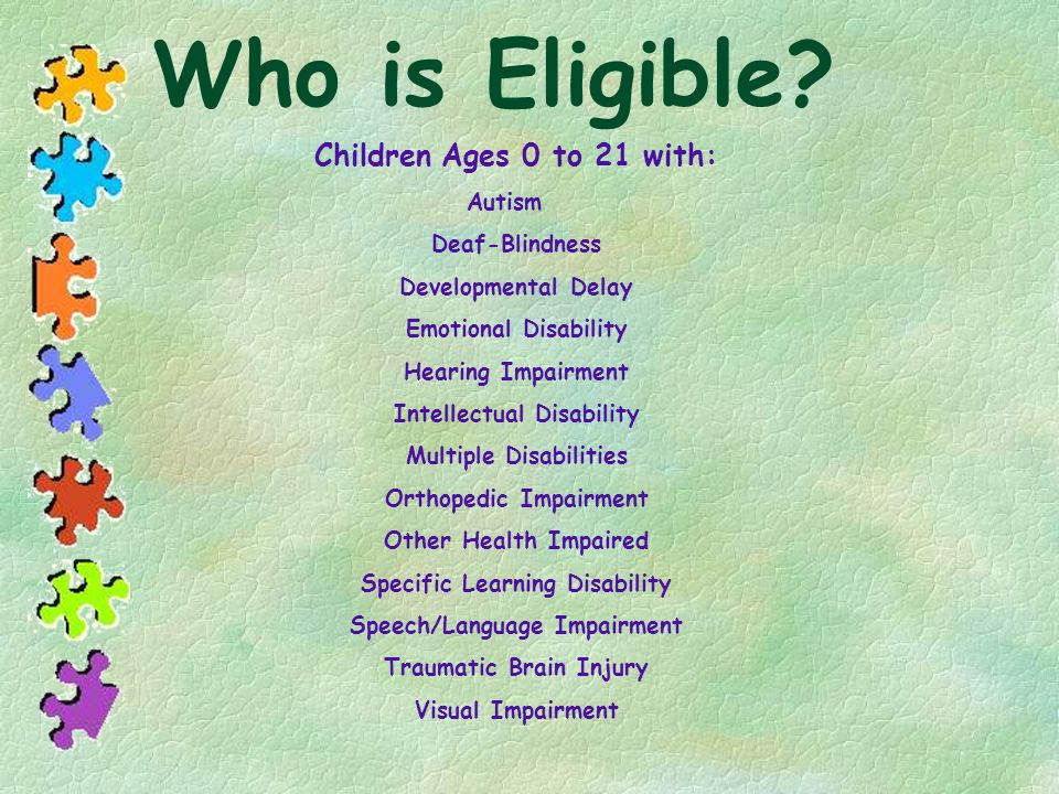 Who is Eligible? Children Ages 0 to 21 with: Autism Deaf-Blindness Developmental Delay Emotional Disability Hearing Impairment Intellectual Disability