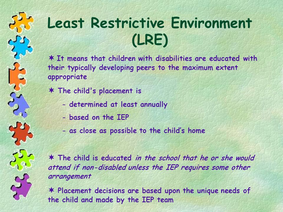 Least Restrictive Environment (LRE) It means that children with disabilities are educated with their typically developing peers to the maximum extent