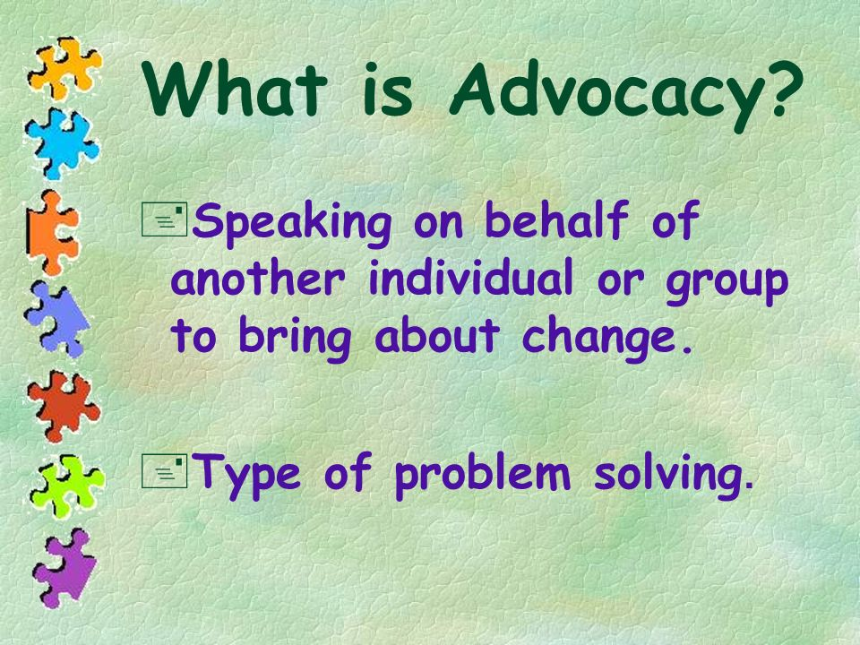 What is Advocacy? +Speaking on behalf of another individual or group to bring about change. Type of problem solving.