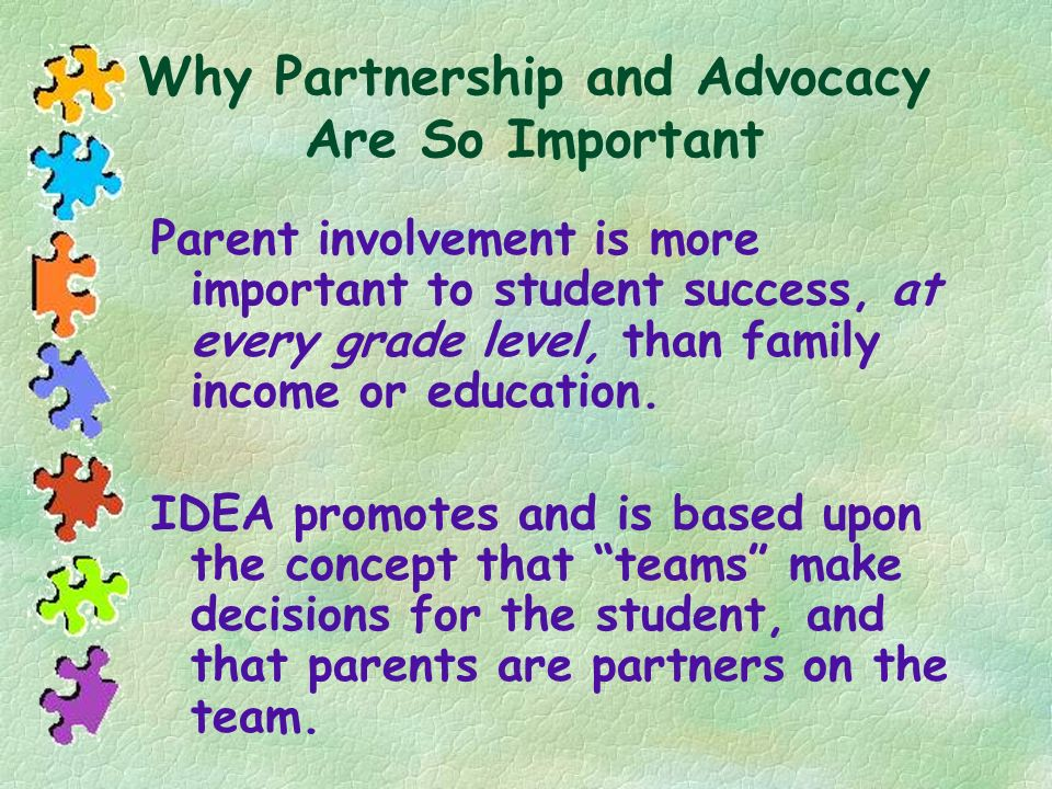 Why Partnership and Advocacy Are So Important Parent involvement is more important to student success, at every grade level, than family income or edu