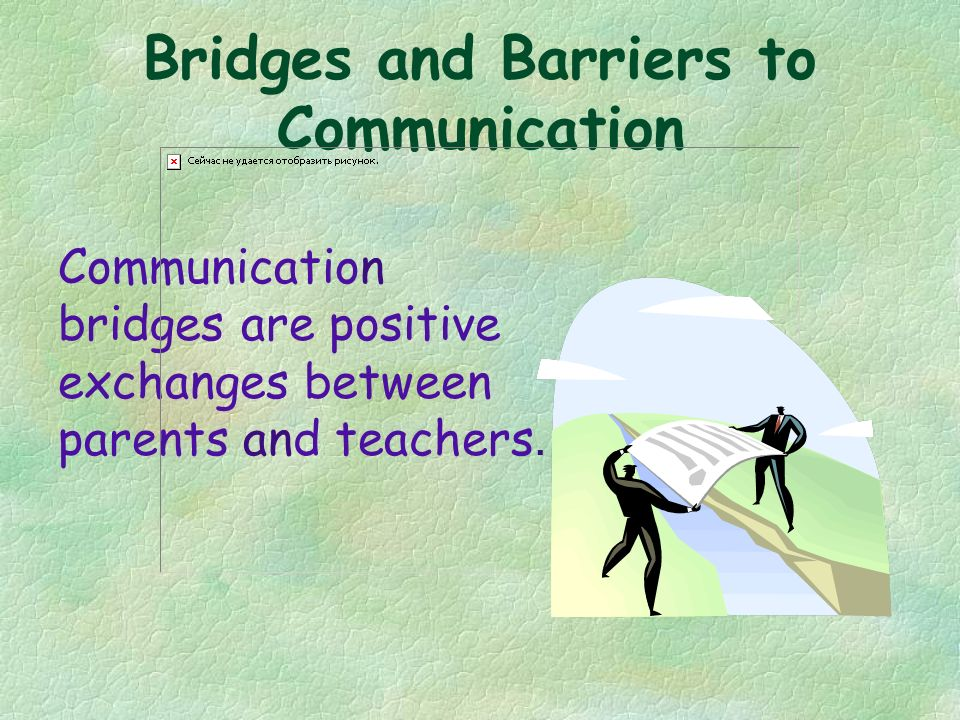 Bridges and Barriers to Communication Communication bridges are positive exchanges between parents and teachers.
