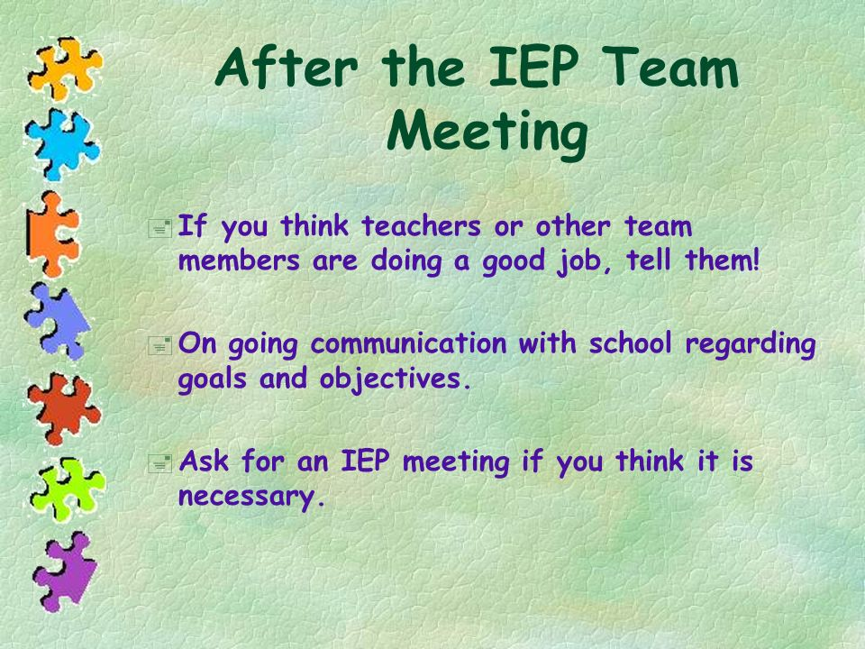 After the IEP Team Meeting If you think teachers or other team members are doing a good job, tell them! On going communication with school regarding g