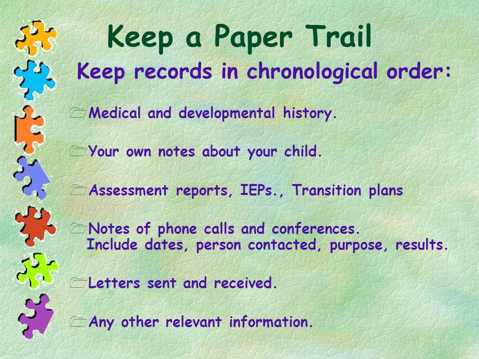 Keep a Paper Trail Medical and developmental history. Your own notes about your child. Assessment reports, IEPs., Transition plans Notes of phone call