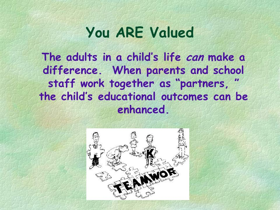 You ARE Valued The adults in a childs life can make a difference. When parents and school staff work together as partners, the childs educational outc