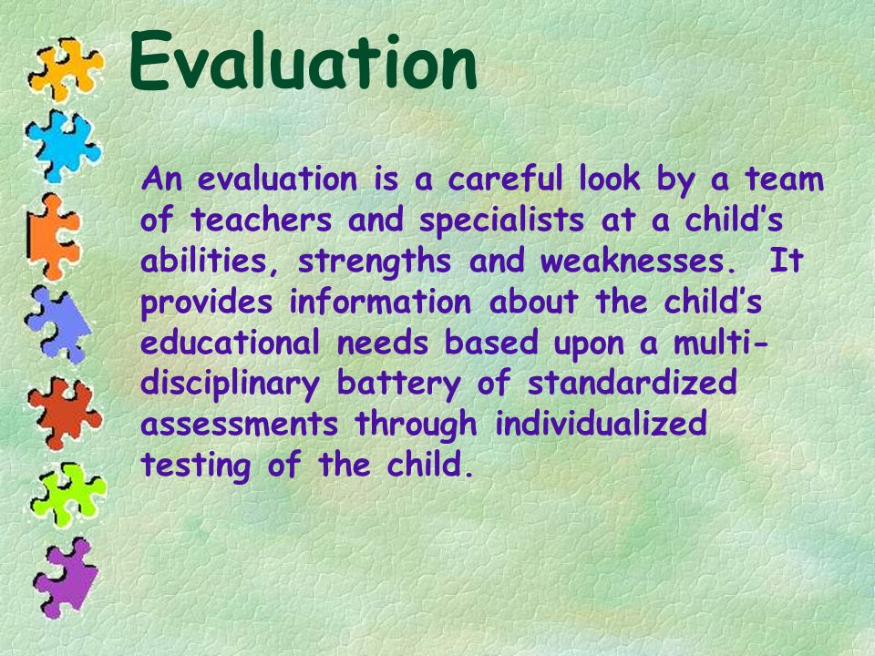Evaluation An evaluation is a careful look by a team of teachers and specialists at a childs abilities, strengths and weaknesses. It provides informat