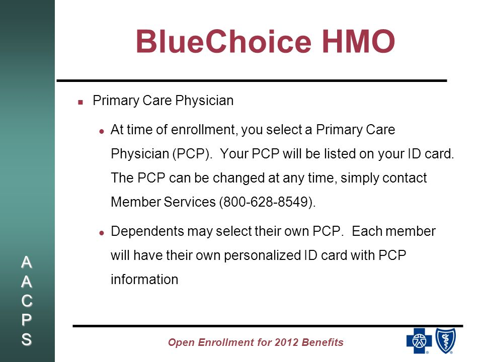 AACPSAACPSAACPSAACPS Open Enrollment for 2012 Benefits BlueChoice HMO Access to care through your Primary Care Physician or Specialist with referral You pay a $5 PCP or $10 Specialist co-pay No Deductible No coinsurance No need to file claim forms Independent Lab - Lab Corp