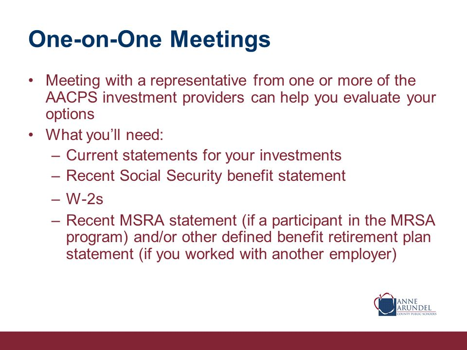 One-on-One Meetings Meeting with a representative from one or more of the AACPS investment providers can help you evaluate your options What youll need: –Current statements for your investments –Recent Social Security benefit statement –W-2s –Recent MSRA statement (if a participant in the MRSA program) and/or other defined benefit retirement plan statement (if you worked with another employer)