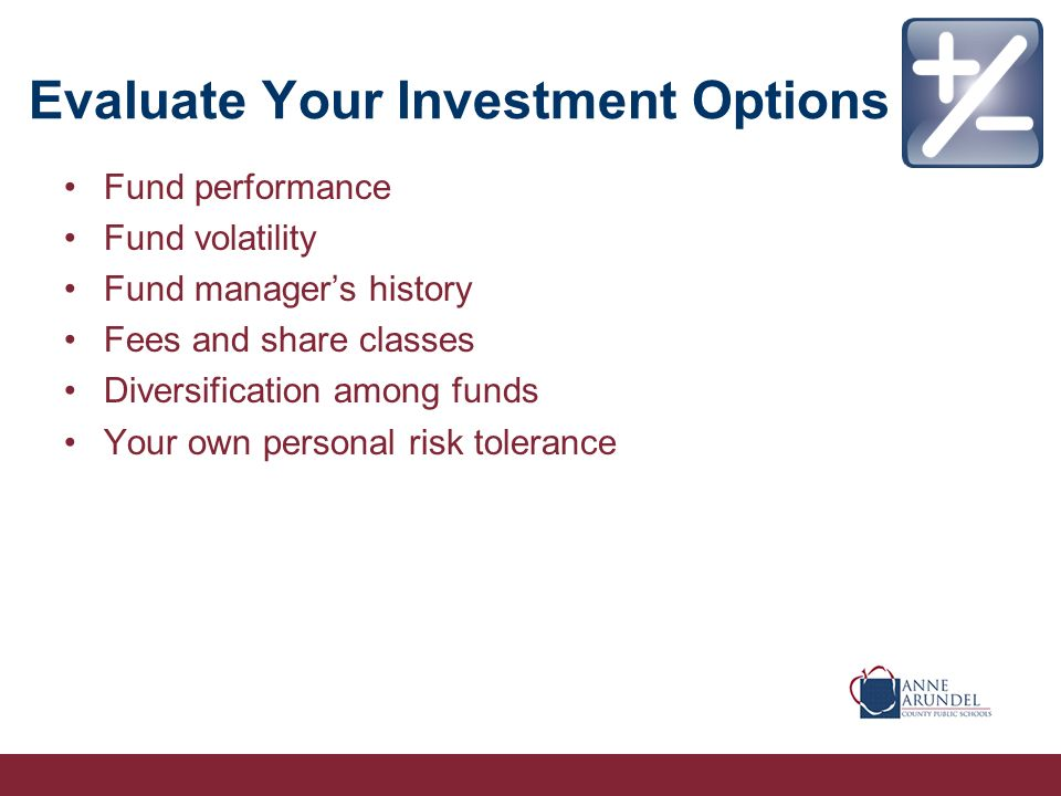Evaluate Your Investment Options Fund performance Fund volatility Fund managers history Fees and share classes Diversification among funds Your own personal risk tolerance