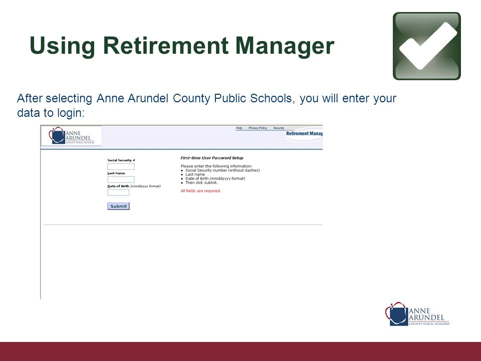 Using Retirement Manager After selecting Anne Arundel County Public Schools, you will enter your data to login: