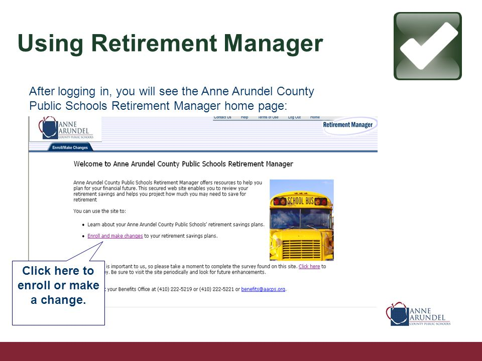 After logging in, you will see the Anne Arundel County Public Schools Retirement Manager home page: Using Retirement Manager Click here to enroll or make a change.