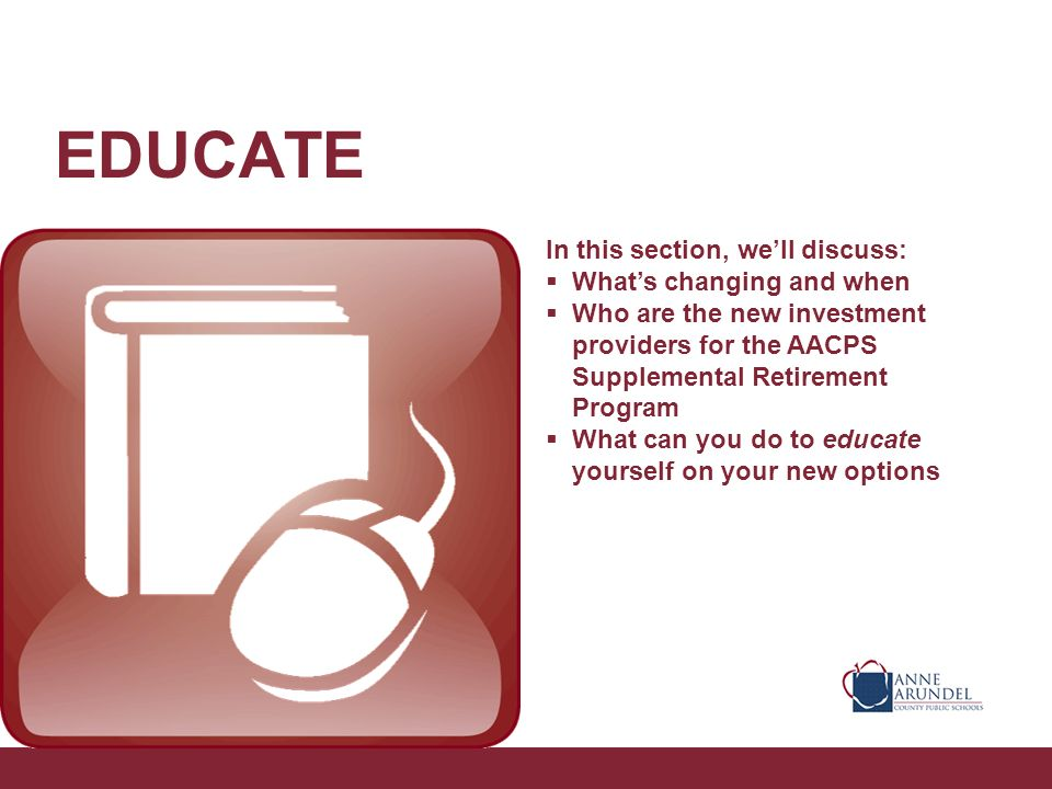 EDUCATE In this section, well discuss: Whats changing and when Who are the new investment providers for the AACPS Supplemental Retirement Program What can you do to educate yourself on your new options