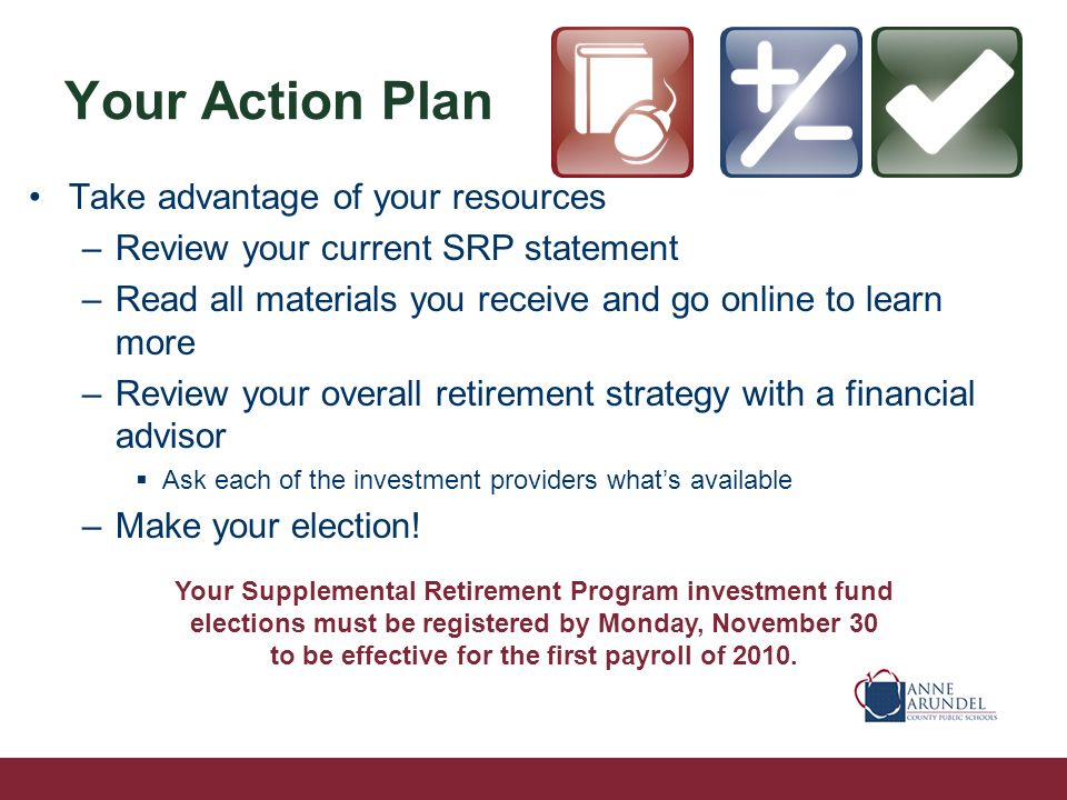 Your Action Plan Take advantage of your resources –Review your current SRP statement –Read all materials you receive and go online to learn more –Review your overall retirement strategy with a financial advisor Ask each of the investment providers whats available –Make your election.