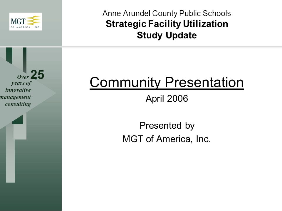 Over 25 years of innovative management consulting Anne Arundel County Public Schools Strategic Facility Utilization Study Update Community Presentation April 2006 Presented by MGT of America, Inc.