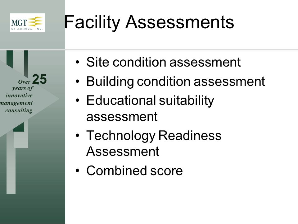 Over 25 years of innovative management consulting Facility Assessments Site condition assessment Building condition assessment Educational suitability