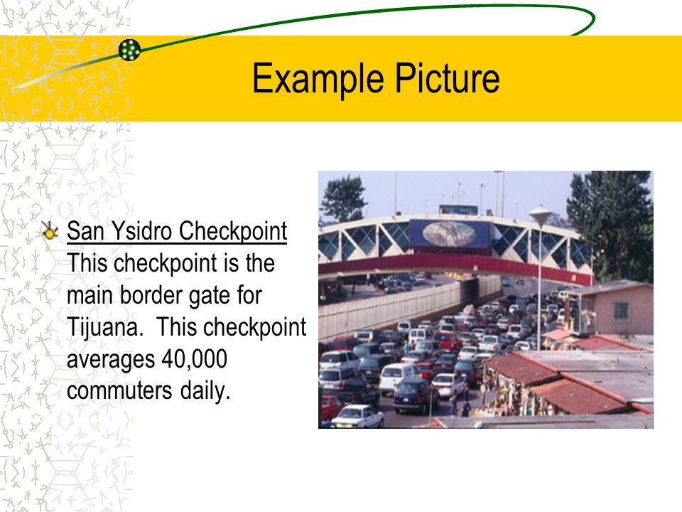 Example Picture San Ysidro Checkpoint This checkpoint is the main border gate for Tijuana. This checkpoint averages 40,000 commuters daily.
