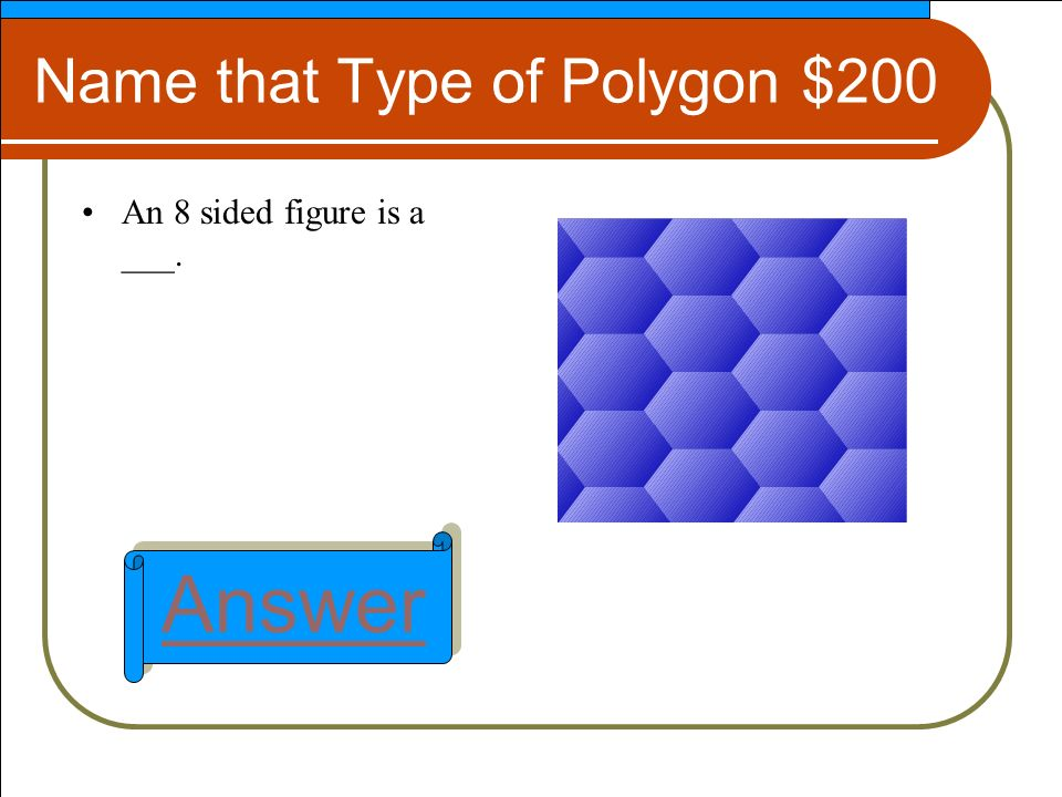 Name that Type of Polygon $200 An 8 sided figure is a ___. Answer