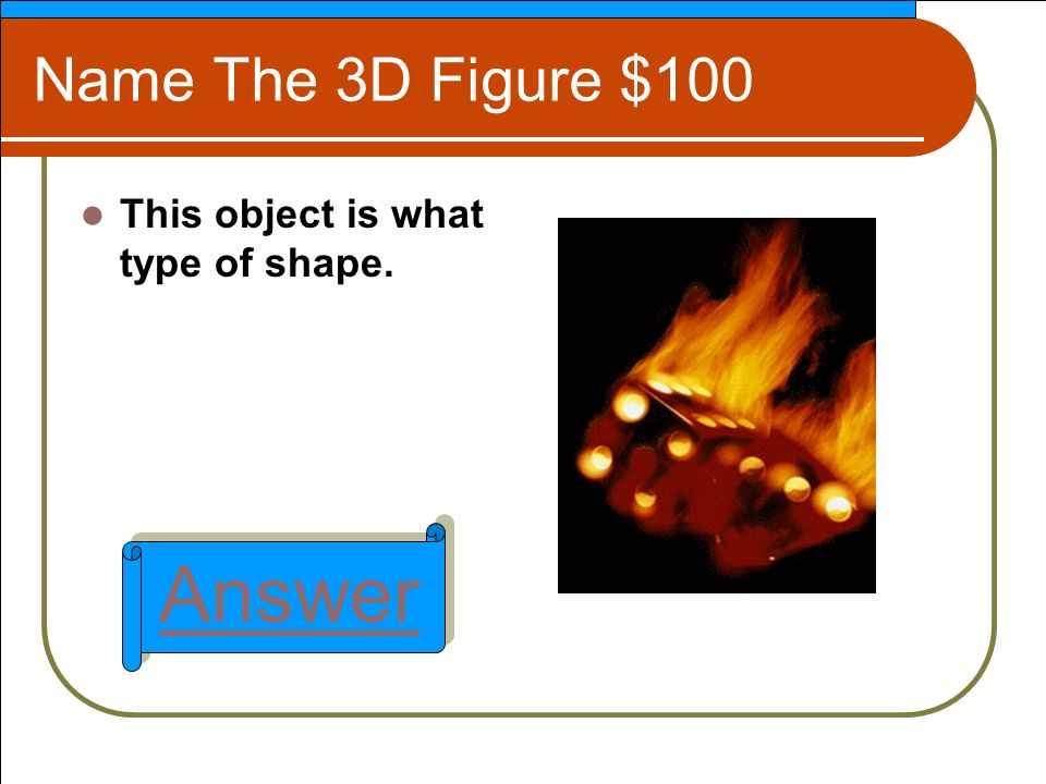 Name The 3D Figure $100 This object is what type of shape. Answer