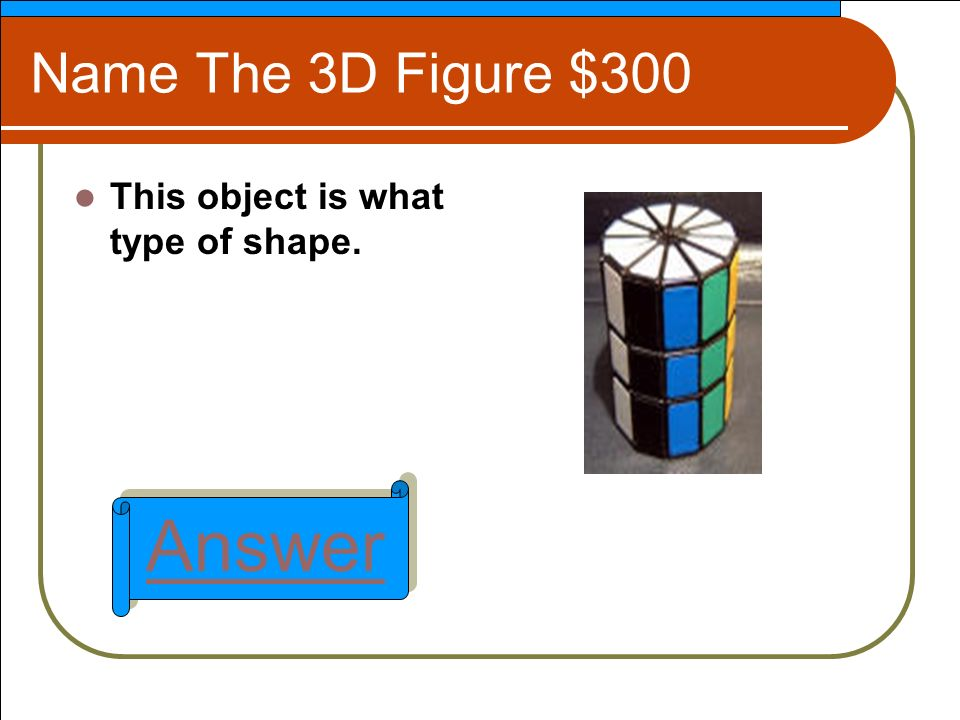 Name The 3D Figure $300 This object is what type of shape. Answer