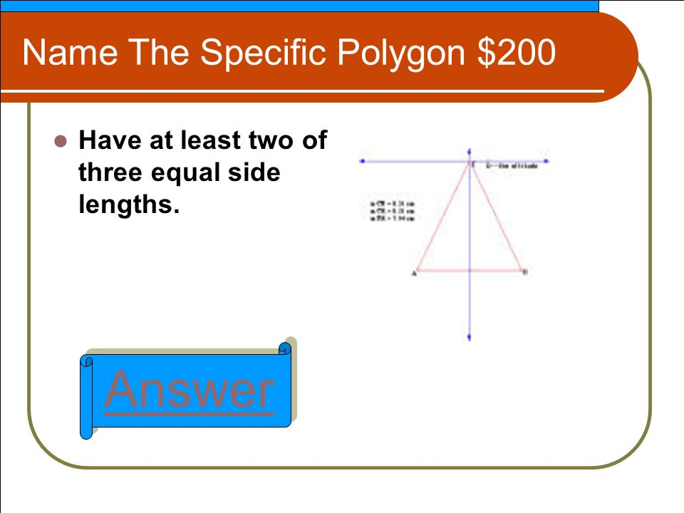 Name The Specific Polygon $200 Have at least two of three equal side lengths. Answer