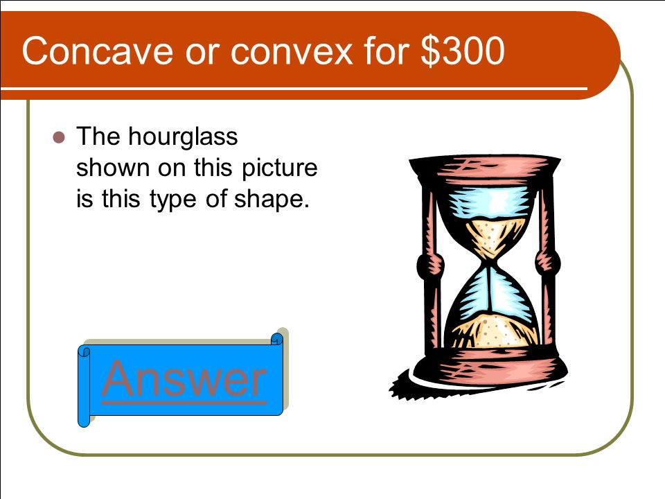 Concave or convex for $300 The hourglass shown on this picture is this type of shape. Answer