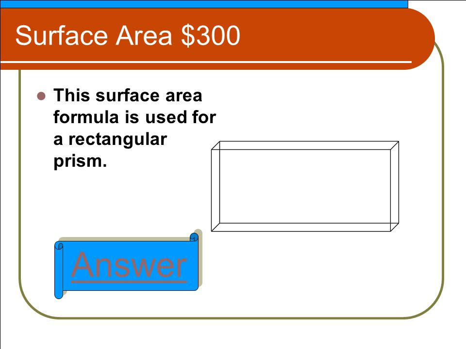 Surface Area $300 This surface area formula is used for a rectangular prism. Answer