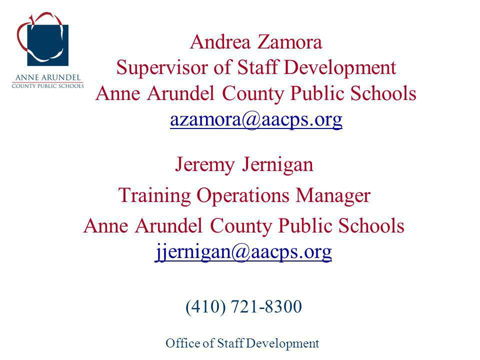 Office of Staff Development Andrea Zamora Supervisor of Staff Development Anne Arundel County Public Schools azamora@aacps.org azamora@aacps.org Jeremy Jernigan Training Operations Manager Anne Arundel County Public Schools jjernigan@aacps.org jjernigan@aacps.org (410) 721-8300