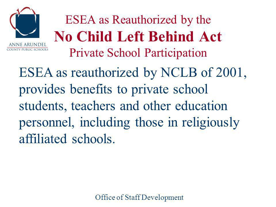 Office of Staff Development ESEA as Reauthorized by the No Child Left Behind Act Private School Participation ESEA as reauthorized by NCLB of 2001, provides benefits to private school students, teachers and other education personnel, including those in religiously affiliated schools.