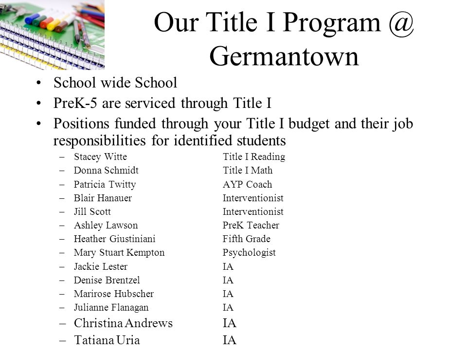 Our Title I Program @ Germantown School wide School PreK-5 are serviced through Title I Positions funded through your Title I budget and their job responsibilities for identified students –Stacey WitteTitle I Reading –Donna SchmidtTitle I Math –Patricia TwittyAYP Coach –Blair HanauerInterventionist –Jill ScottInterventionist –Ashley LawsonPreK Teacher –Heather GiustinianiFifth Grade –Mary Stuart KemptonPsychologist –Jackie LesterIA –Denise BrentzelIA –Marirose HubscherIA –Julianne FlanaganIA –Christina AndrewsIA –Tatiana UriaIA