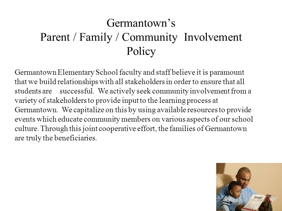Germantowns Parent / Family / Community Involvement Policy Germantown Elementary School faculty and staff believe it is paramount that we build relationships with all stakeholders in order to ensure that all students are successful.