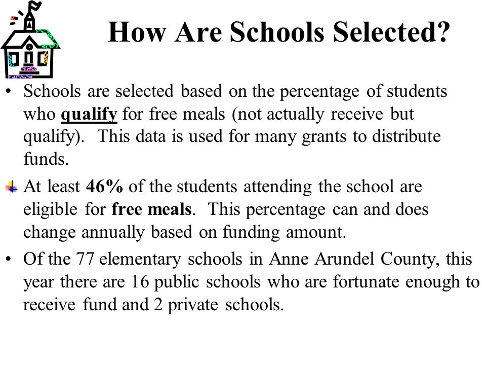 How Are Schools Selected? Schools are selected based on the percentage of students who qualify for free meals (not actually receive but qualify). This